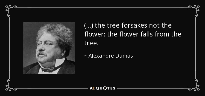 (...) the tree forsakes not the flower: the flower falls from the tree. - Alexandre Dumas