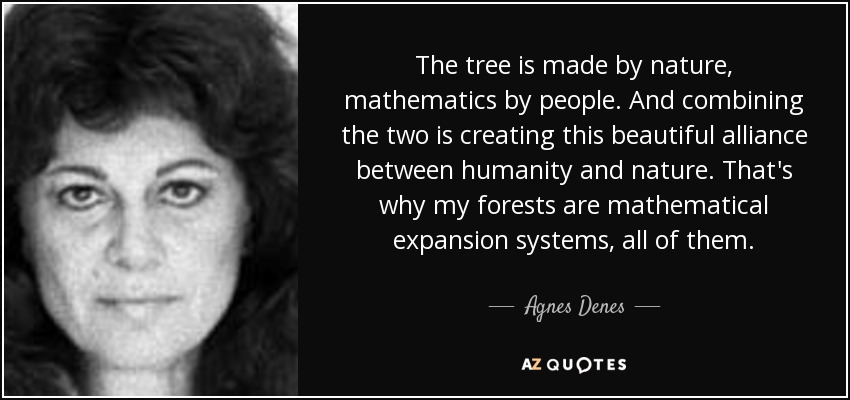 The tree is made by nature, mathematics by people. And combining the two is creating this beautiful alliance between humanity and nature. That's why my forests are mathematical expansion systems, all of them. - Agnes Denes