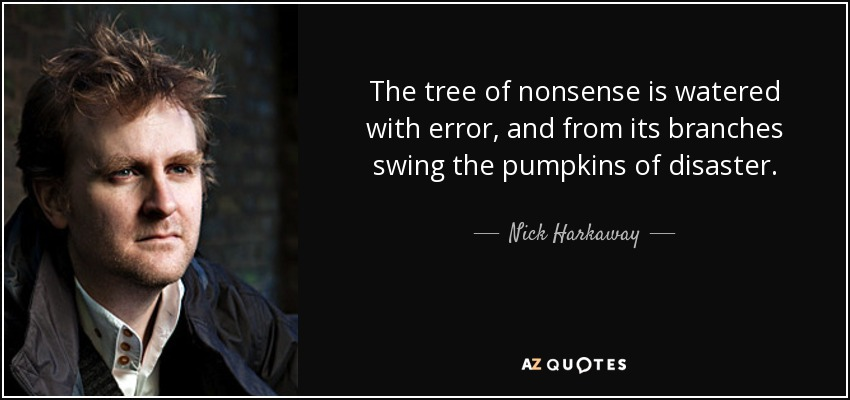 The tree of nonsense is watered with error, and from its branches swing the pumpkins of disaster. - Nick Harkaway