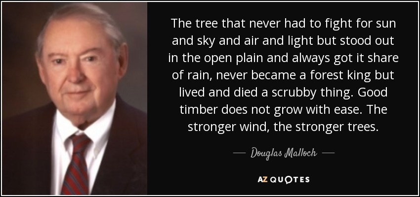 The tree that never had to fight for sun and sky and air and light but stood out in the open plain and always got it share of rain, never became a forest king but lived and died a scrubby thing. Good timber does not grow with ease. The stronger wind, the stronger trees. - Douglas Malloch