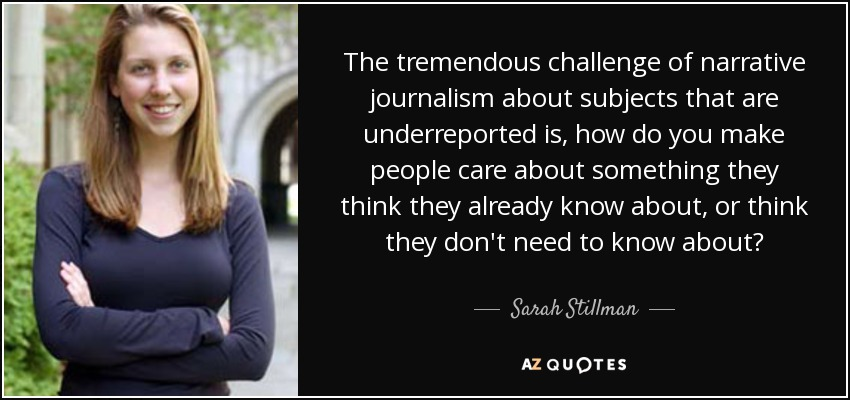 The tremendous challenge of narrative journalism about subjects that are underreported is, how do you make people care about something they think they already know about, or think they don't need to know about? - Sarah Stillman