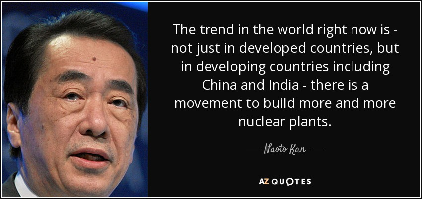 The trend in the world right now is - not just in developed countries, but in developing countries including China and India - there is a movement to build more and more nuclear plants. - Naoto Kan