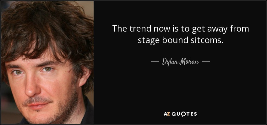 The trend now is to get away from stage bound sitcoms. - Dylan Moran