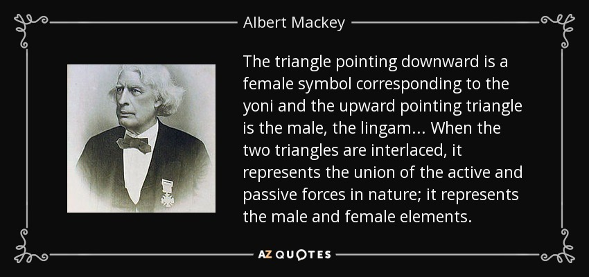 The triangle pointing downward is a female symbol corresponding to the yoni and the upward pointing triangle is the male, the lingam ... When the two triangles are interlaced, it represents the union of the active and passive forces in nature; it represents the male and female elements. - Albert Mackey