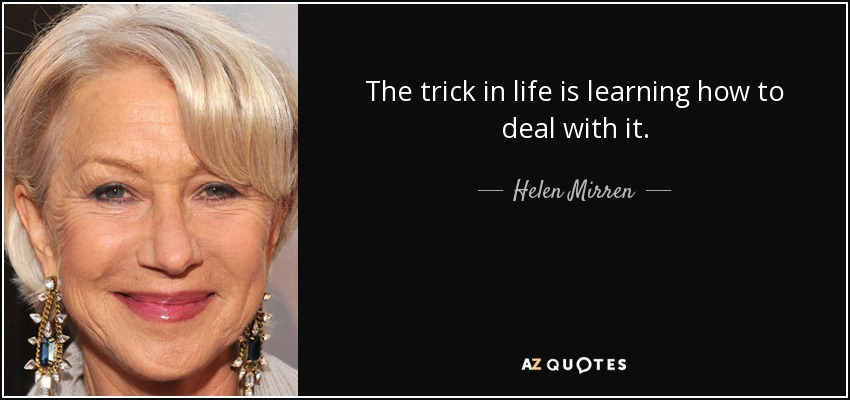 The trick in life is learning how to deal with it. - Helen Mirren