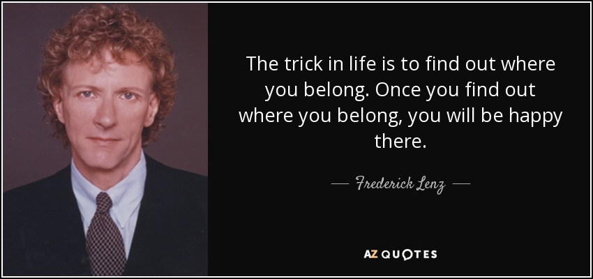 The trick in life is to find out where you belong. Once you find out where you belong, you will be happy there. - Frederick Lenz