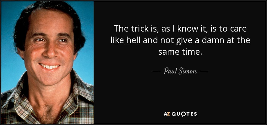 The trick is, as I know it, is to care like hell and not give a damn at the same time. - Paul Simon