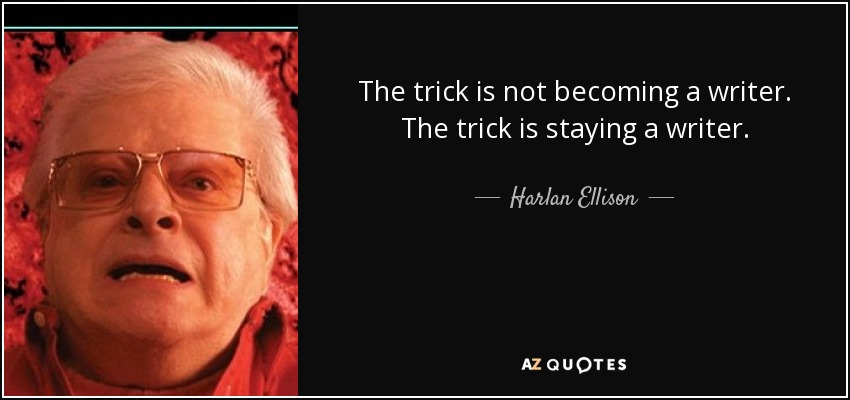 The trick is not becoming a writer. The trick is staying a writer. - Harlan Ellison