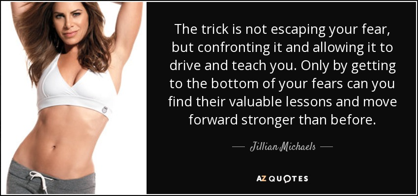The trick is not escaping your fear, but confronting it and allowing it to drive and teach you. Only by getting to the bottom of your fears can you find their valuable lessons and move forward stronger than before. - Jillian Michaels