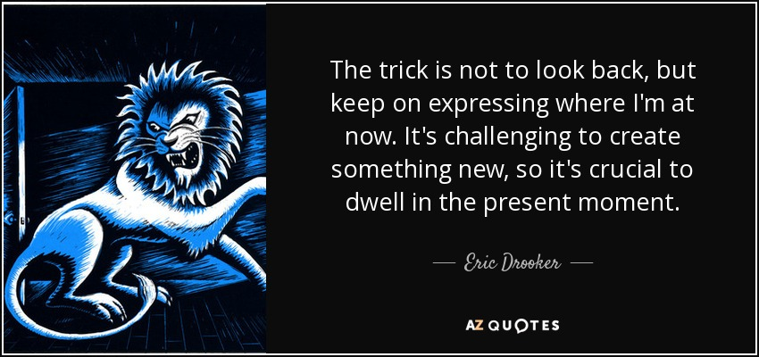 The trick is not to look back, but keep on expressing where I'm at now. It's challenging to create something new, so it's crucial to dwell in the present moment. - Eric Drooker