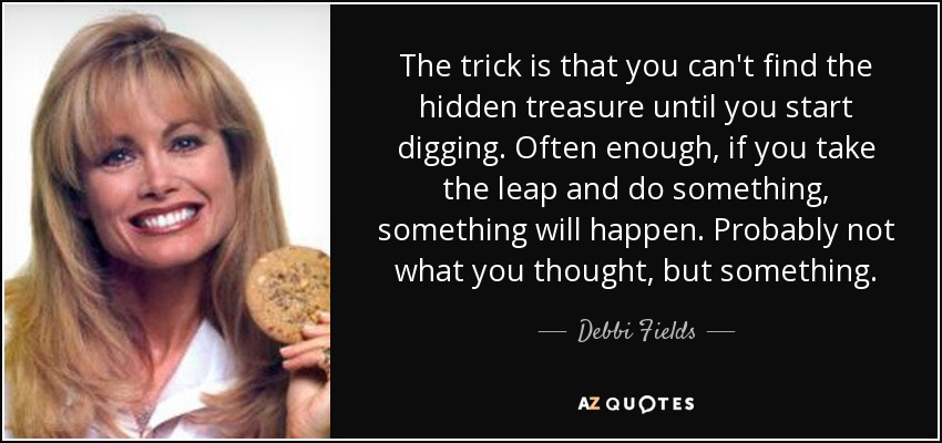 The trick is that you can't find the hidden treasure until you start digging. Often enough, if you take the leap and do something, something will happen. Probably not what you thought, but something. - Debbi Fields