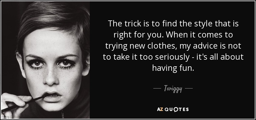 The trick is to find the style that is right for you. When it comes to trying new clothes, my advice is not to take it too seriously - it's all about having fun. - Twiggy