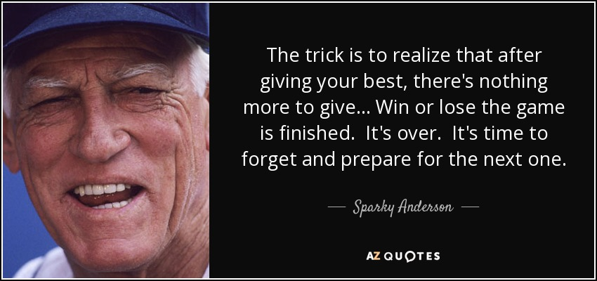 The trick is to realize that after giving your best, there's nothing more to give... Win or lose the game is finished. It's over. It's time to forget and prepare for the next one. - Sparky Anderson