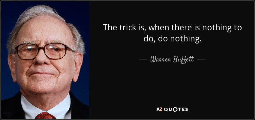 The trick is, when there is nothing to do, do nothing. - Warren Buffett