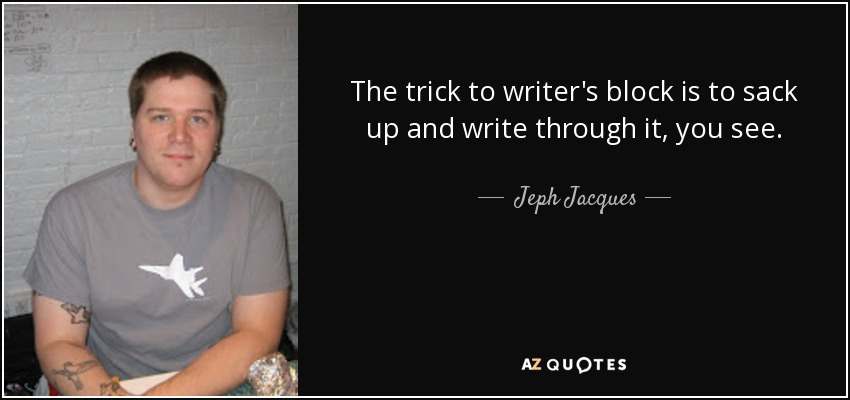 The trick to writer's block is to sack up and write through it, you see. - Jeph Jacques