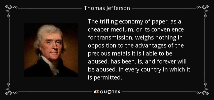 The trifling economy of paper, as a cheaper medium, or its convenience for transmission, weighs nothing in opposition to the advantages of the precious metals it is liable to be abused, has been, is, and forever will be abused, in every country in which it is permitted. - Thomas Jefferson