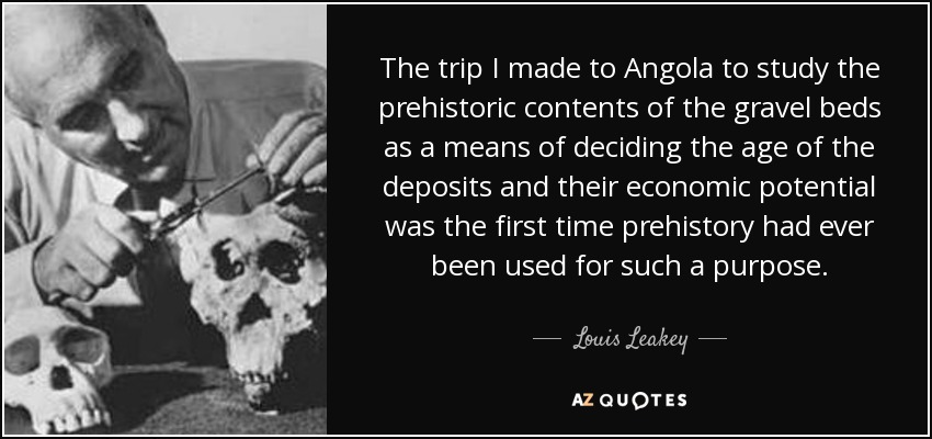 The trip I made to Angola to study the prehistoric contents of the gravel beds as a means of deciding the age of the deposits and their economic potential was the first time prehistory had ever been used for such a purpose. - Louis Leakey