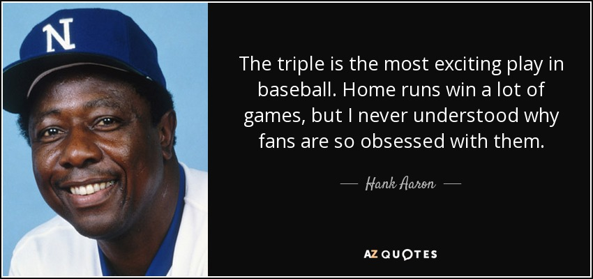The triple is the most exciting play in baseball. Home runs win a lot of games, but I never understood why fans are so obsessed with them. - Hank Aaron
