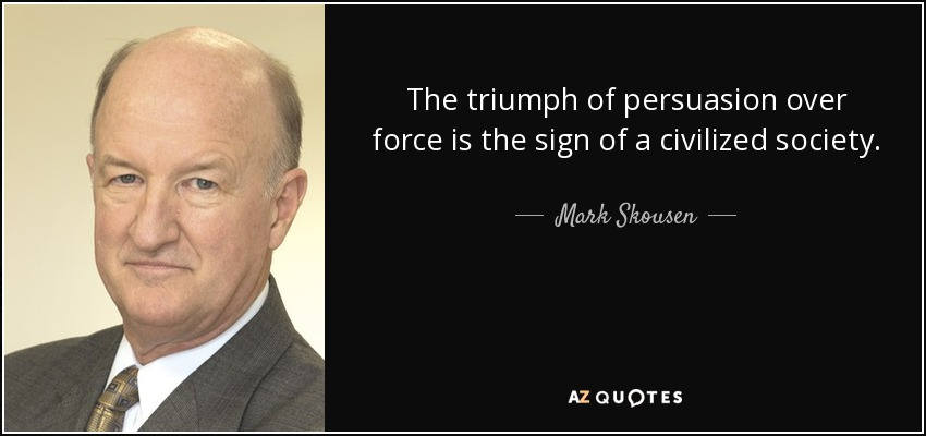 The triumph of persuasion over force is the sign of a civilized society. - Mark Skousen