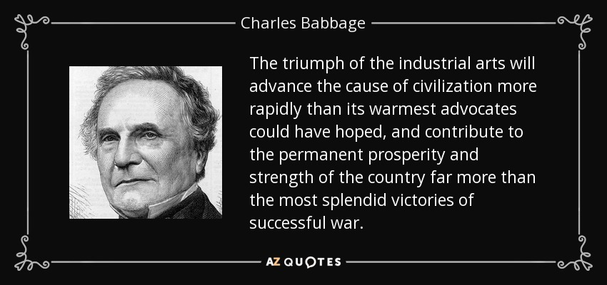 The triumph of the industrial arts will advance the cause of civilization more rapidly than its warmest advocates could have hoped, and contribute to the permanent prosperity and strength of the country far more than the most splendid victories of successful war. - Charles Babbage