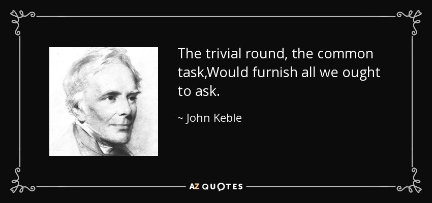 The trivial round, the common task,Would furnish all we ought to ask. - John Keble