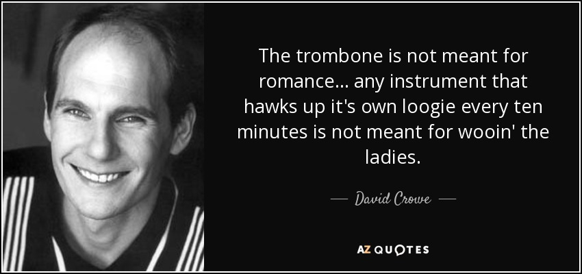 The trombone is not meant for romance... any instrument that hawks up it's own loogie every ten minutes is not meant for wooin' the ladies. - David Crowe