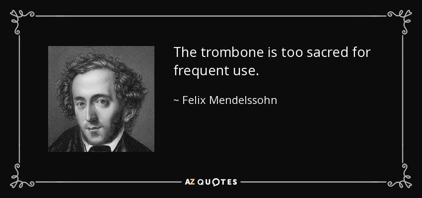 The trombone is too sacred for frequent use. - Felix Mendelssohn