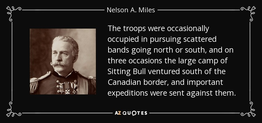 The troops were occasionally occupied in pursuing scattered bands going north or south, and on three occasions the large camp of Sitting Bull ventured south of the Canadian border, and important expeditions were sent against them. - Nelson A. Miles