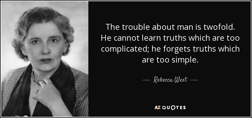 The trouble about man is twofold. He cannot learn truths which are too complicated; he forgets truths which are too simple. - Rebecca West