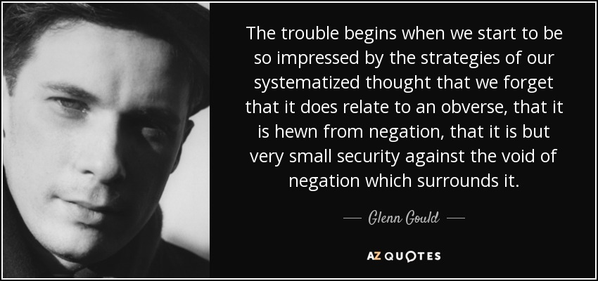 The trouble begins when we start to be so impressed by the strategies of our systematized thought that we forget that it does relate to an obverse, that it is hewn from negation, that it is but very small security against the void of negation which surrounds it. - Glenn Gould