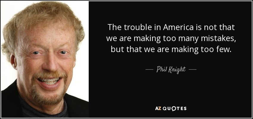 The trouble in America is not that we are making too many mistakes, but that we are making too few. - Phil Knight