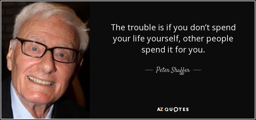 The trouble is if you don't spend your life yourself, other people spend it for you. - Peter Shaffer