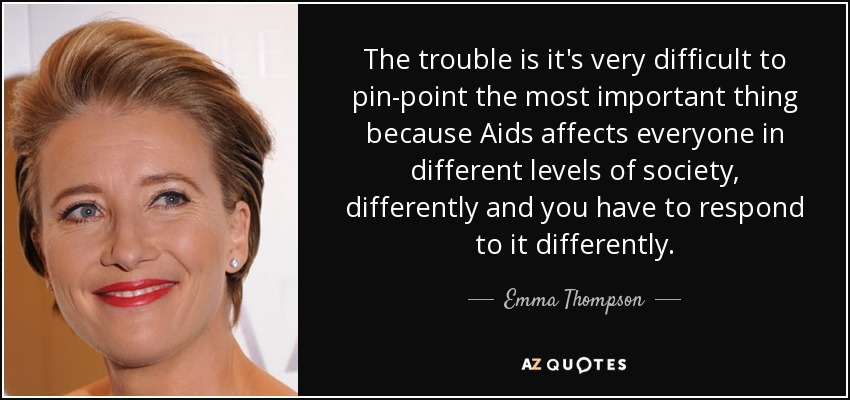 The trouble is it's very difficult to pin-point the most important thing because Aids affects everyone in different levels of society, differently and you have to respond to it differently. - Emma Thompson