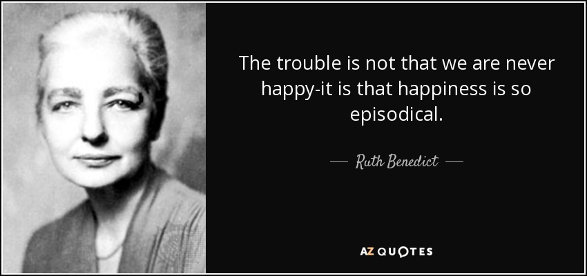 The trouble is not that we are never happy-it is that happiness is so episodical. - Ruth Benedict