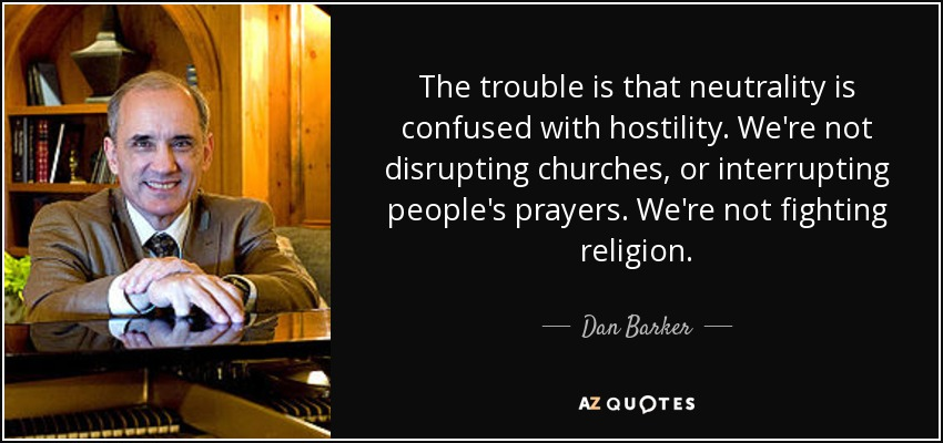 The trouble is that neutrality is confused with hostility. We're not disrupting churches, or interrupting people's prayers. We're not fighting religion. - Dan Barker
