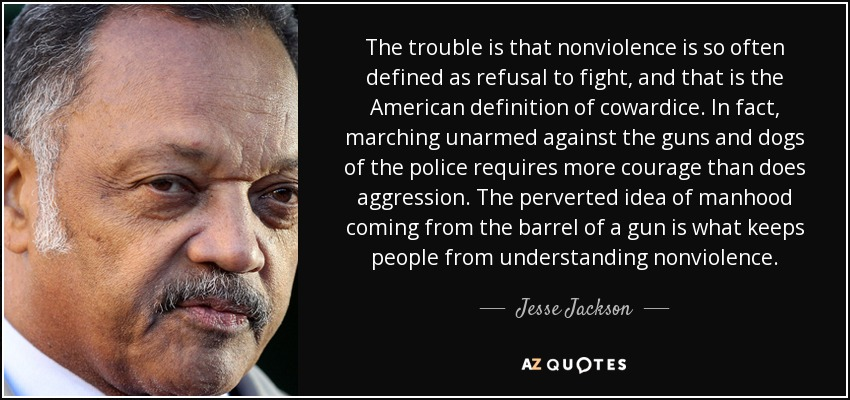 The trouble is that nonviolence is so often defined as refusal to fight, and that is the American definition of cowardice. In fact, marching unarmed against the guns and dogs of the police requires more courage than does aggression. The perverted idea of manhood coming from the barrel of a gun is what keeps people from understanding nonviolence. - Jesse Jackson