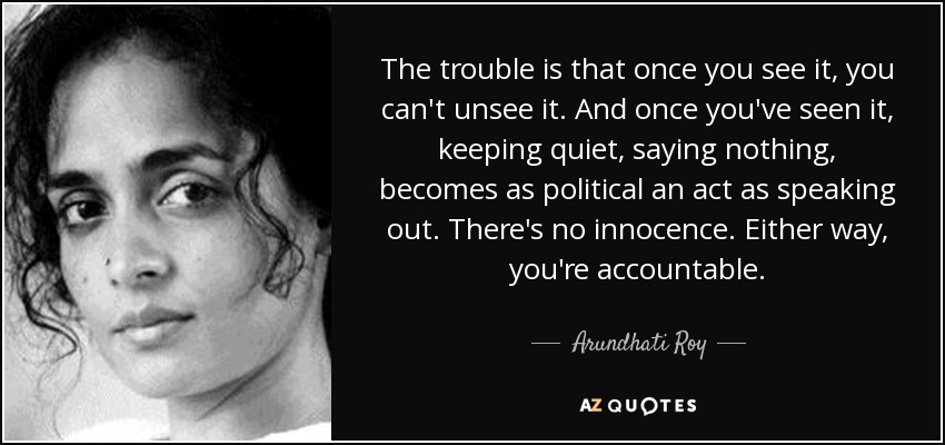 The trouble is that once you see it, you can't unsee it. And once you've seen it, keeping quiet, saying nothing, becomes as political an act as speaking out. There's no innocence. Either way, you're accountable. - Arundhati Roy
