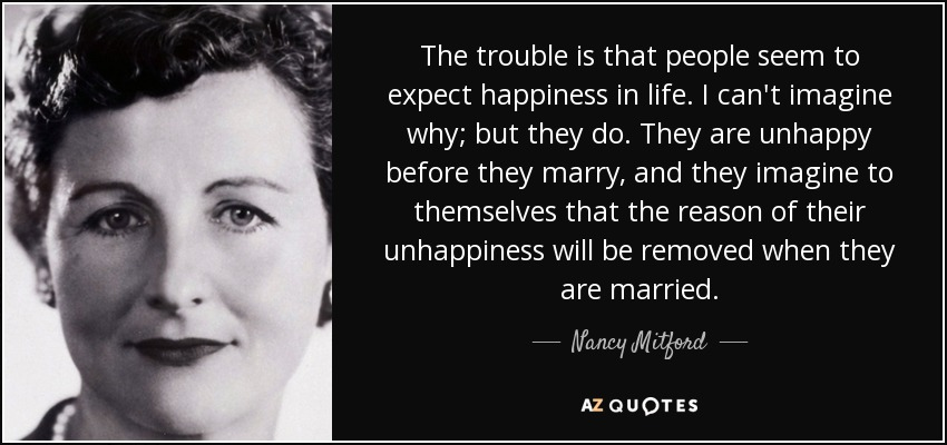 The trouble is that people seem to expect happiness in life. I can't imagine why; but they do. They are unhappy before they marry, and they imagine to themselves that the reason of their unhappiness will be removed when they are married. - Nancy Mitford