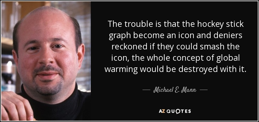 The trouble is that the hockey stick graph become an icon and deniers reckoned if they could smash the icon, the whole concept of global warming would be destroyed with it. - Michael E. Mann