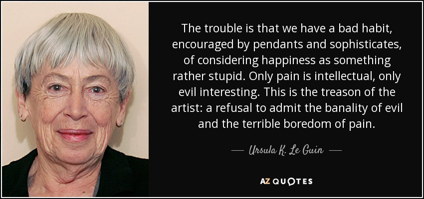 The trouble is that we have a bad habit, encouraged by pendants and sophisticates, of considering happiness as something rather stupid. Only pain is intellectual, only evil interesting. This is the treason of the artist: a refusal to admit the banality of evil and the terrible boredom of pain. - Ursula K. Le Guin