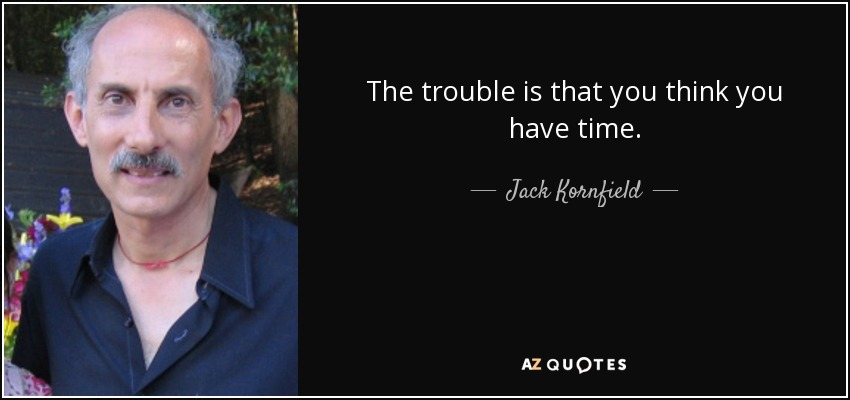 The trouble is that you think you have time. - Jack Kornfield