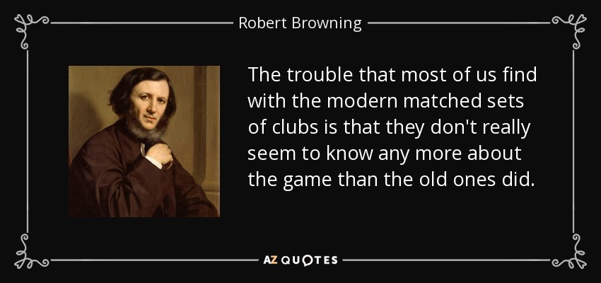 The trouble that most of us find with the modern matched sets of clubs is that they don't really seem to know any more about the game than the old ones did. - Robert Browning