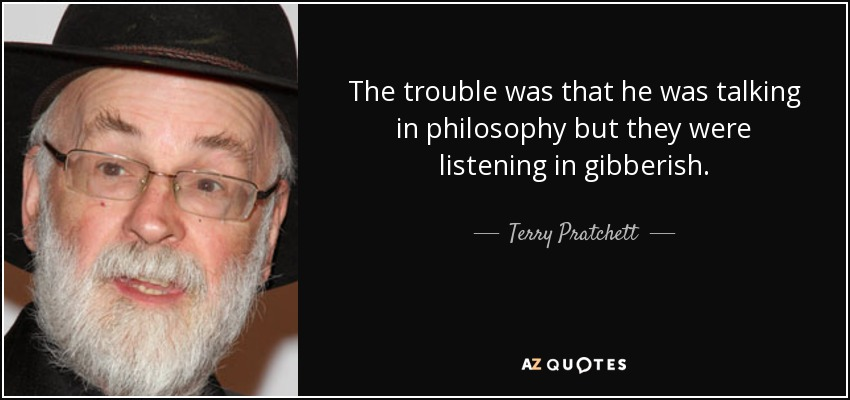 The trouble was that he was talking in philosophy but they were listening in gibberish. - Terry Pratchett