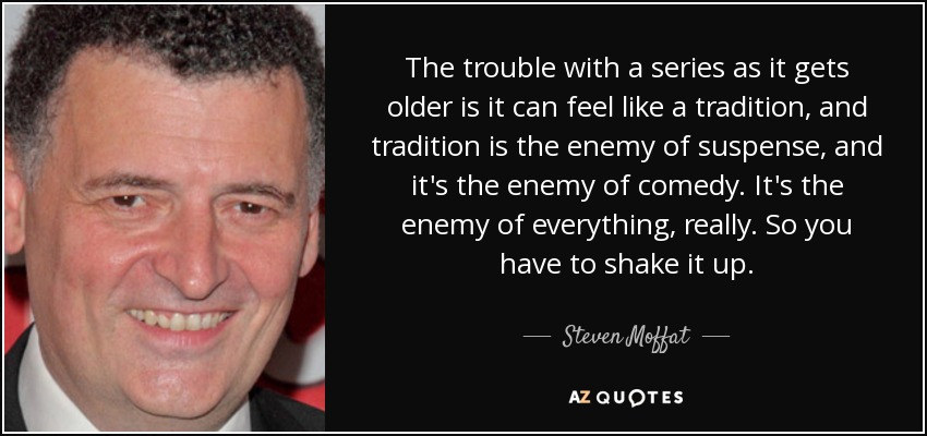 The trouble with a series as it gets older is it can feel like a tradition, and tradition is the enemy of suspense, and it's the enemy of comedy. It's the enemy of everything, really. So you have to shake it up. - Steven Moffat
