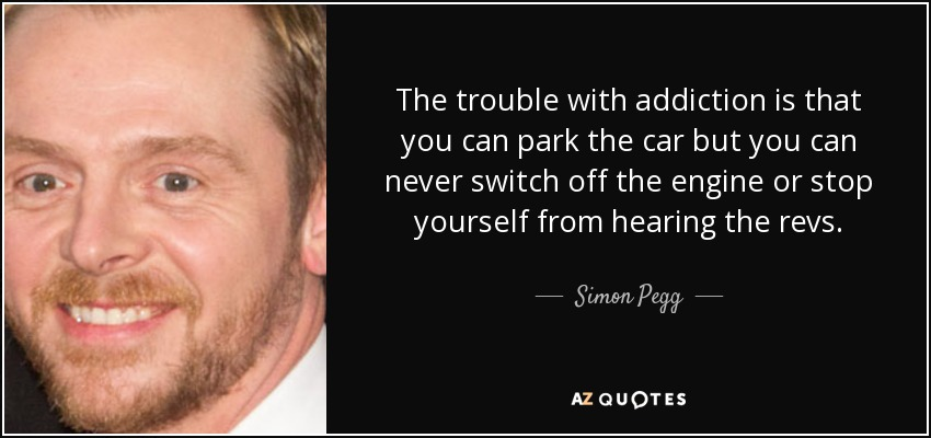 The trouble with addiction is that you can park the car but you can never switch off the engine or stop yourself from hearing the revs. - Simon Pegg
