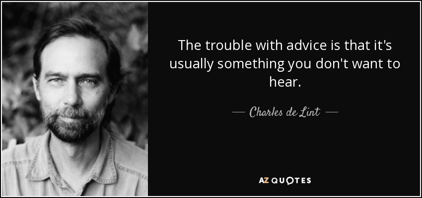 The trouble with advice is that it's usually something you don't want to hear. - Charles de Lint