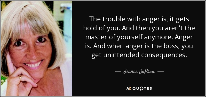 The trouble with anger is, it gets hold of you. And then you aren't the master of yourself anymore. Anger is. And when anger is the boss, you get unintended consequences. - Jeanne DuPrau