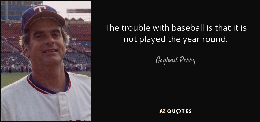 The trouble with baseball is that it is not played the year round. - Gaylord Perry