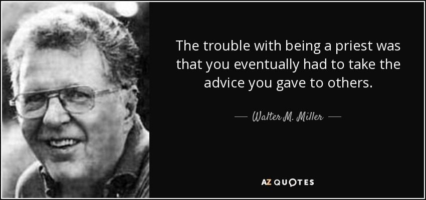The trouble with being a priest was that you eventually had to take the advice you gave to others. - Walter M. Miller, Jr.