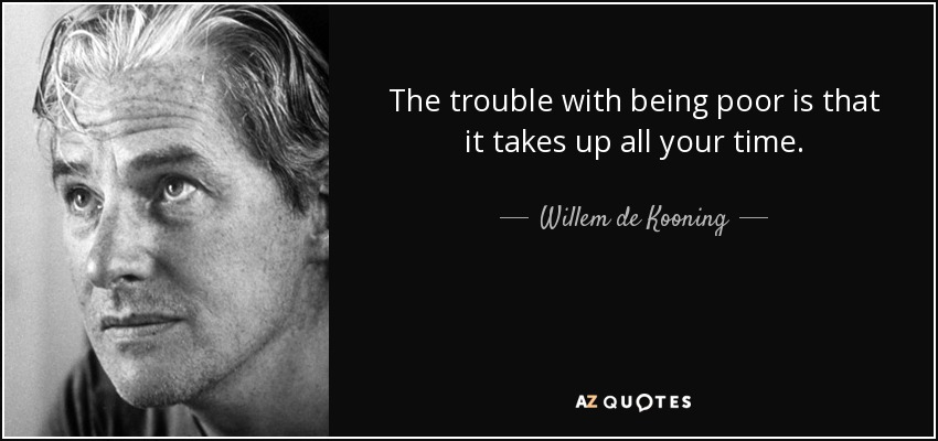 The trouble with being poor is that it takes up all your time. - Willem de Kooning